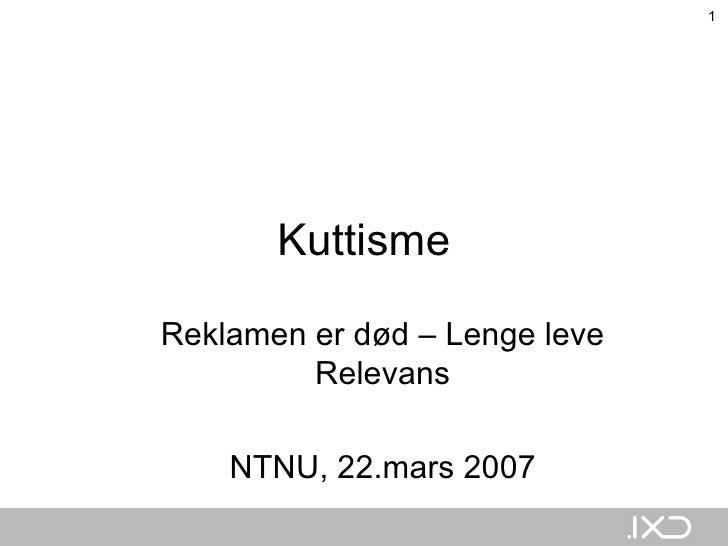 Kuttisme Reklamen er død – Lenge leve Relevans NTNU, 22.mars 2007