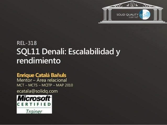 REL-318SQL11 Denali: Escalabilidad yrendimientoEnrique Catalá BañulsMentor – Área relacionalMCT – MCTS – MCITP – MAP 2010e...