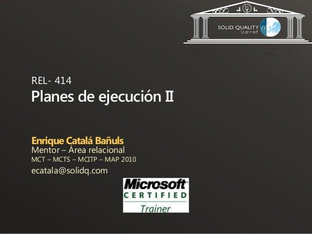 REL- 414Planes de ejecución IIEnrique Catalá BañulsMentor – Área relacionalMCT – MCTS – MCITP – MAP 2010ecatala@solidq.com