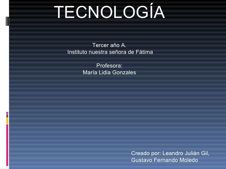 TECNOLOGÍA Tercer año A. Instituto nuestra señora de Fátima Profesora: María Lidia Gonzales Creado por: Leandro Julián Gil...