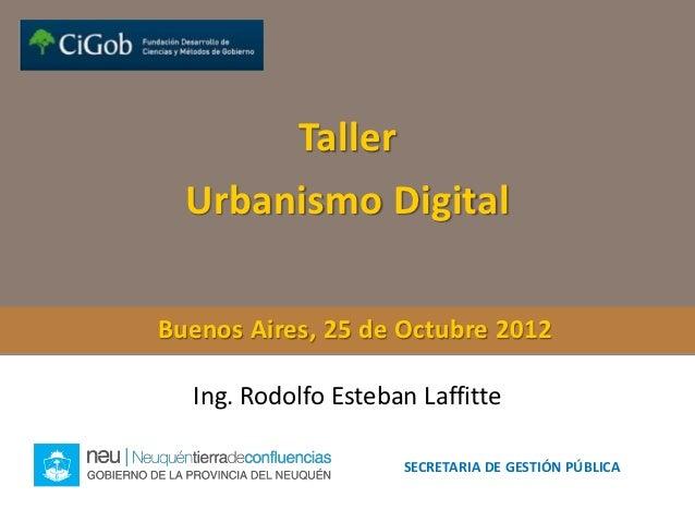 Taller  Urbanismo DigitalBuenos Aires, 25 de Octubre 2012  Ing. Rodolfo Esteban Laffitte                     SECRETARIA DE...