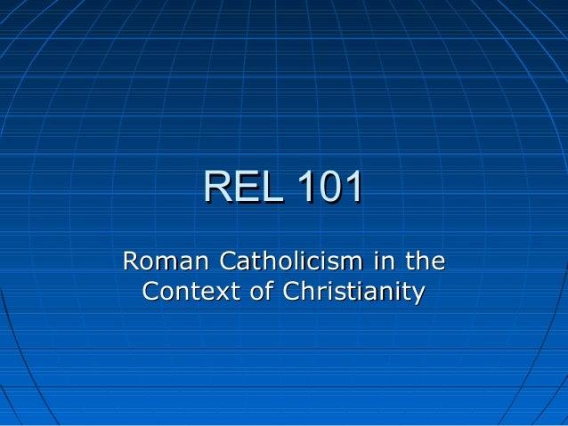 REL 101REL 101 Roman Catholicism in theRoman Catholicism in the Context of ChristianityContext of Christianity