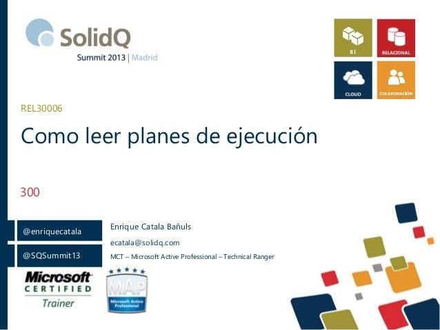 REL30006  Como leer planes de ejecución 300 @enriquecatala  Enrique Catala Bañuls ecatala@solidq.com  @SQSummit13  MCT – M...