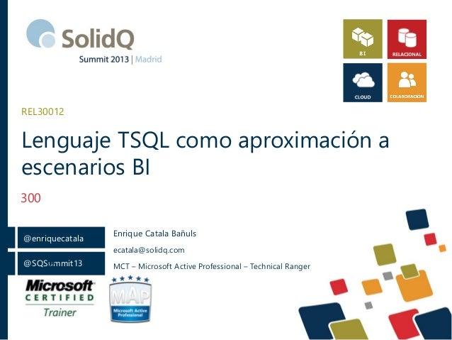 REL30012  Lenguaje TSQL como aproximación a escenarios BI 300 @enriquecatala  Enrique Catala Bañuls ecatala@solidq.com  @ ...