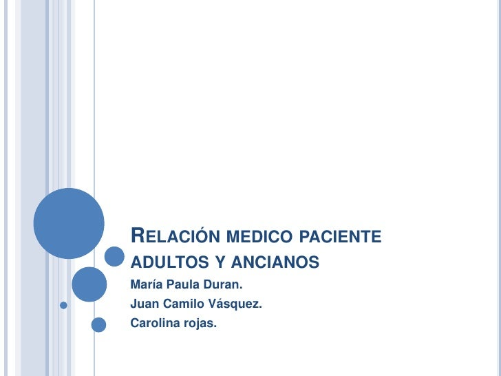 Relación medico pacienteadultos y ancianos<br />María Paula Duran.<br />Juan Camilo Vásquez.<br />Carolina rojas.<br />