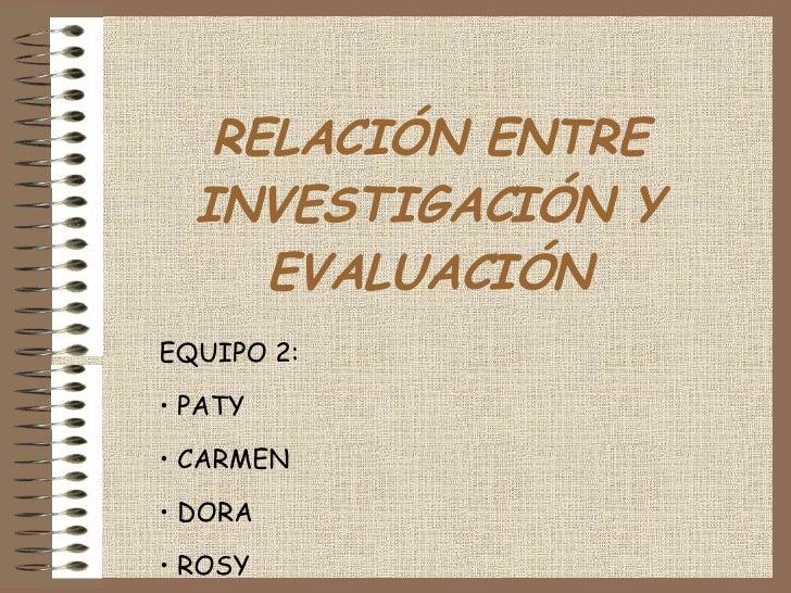RELACIÓN ENTRE INVESTIGACIÓN Y EVALUACIÓN <ul><li>EQUIPO 2:  </li></ul><ul><li>PATY </li></ul><ul><li>CARMEN </li></ul><ul...