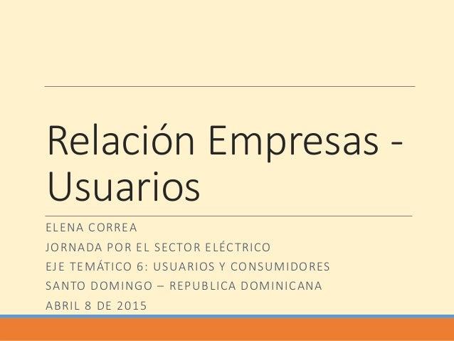 Relación Empresas - Usuarios ELENA CORREA JORNADA POR EL SECTOR ELÉCTRICO EJE TEMÁTICO 6: USUARIOS Y CONSUMIDORES SANTO DO...