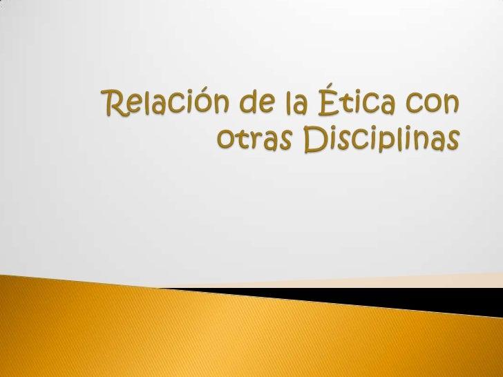Relación de la Ética con otras Disciplinas<br />