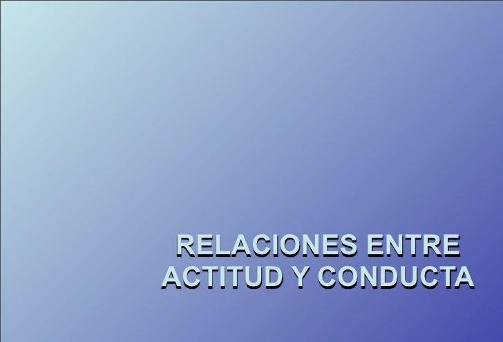 RELACIONES ENTRE ACTITUD Y CONDUCTA