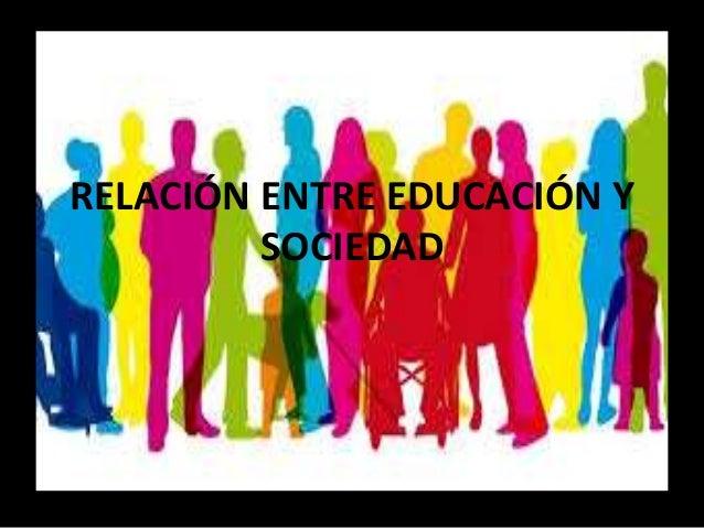RELACIÓN ENTRE EDUCACIÓN Y SOCIEDAD