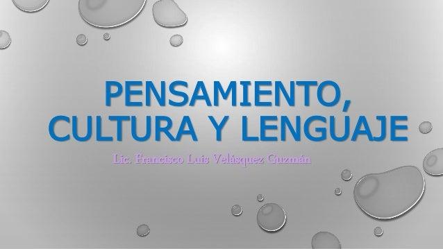 PENSAMIENTO,  CULTURA Y LENGUAJE  Lic. Francisco Luis Velásquez Guzmán