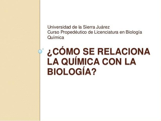 Universidad de la Sierra Juárez Curso Propedéutico de Licenciatura en Biología Química  ¿CÓMO SE RELACIONA LA QUÍMICA CON ...