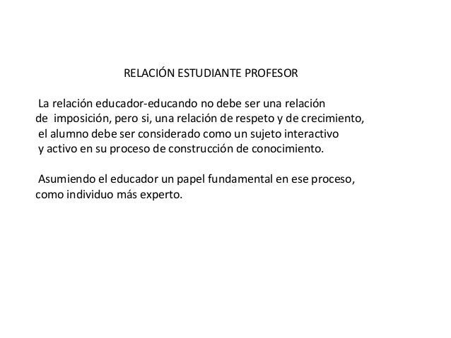 RELACIÓN ESTUDIANTE PROFESOR La relación educador-educando no debe ser una relación de imposición, pero si, una relación d...