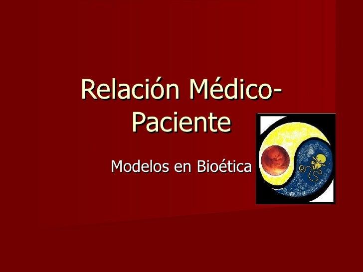 Relación Médico-    Paciente  Modelos en Bioética
