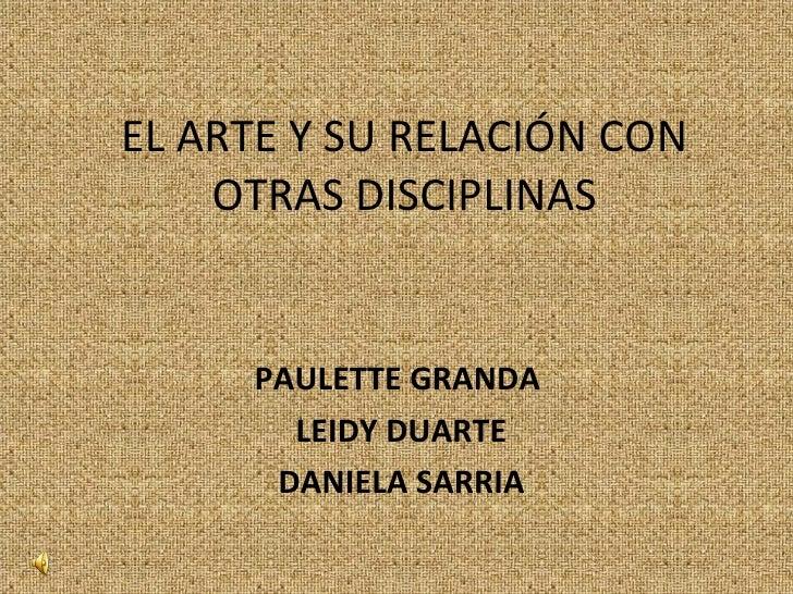 EL ARTE Y SU RELACIÓN CON OTRAS DISCIPLINAS PAULETTE GRANDA  LEIDY DUARTE DANIELA SARRIA