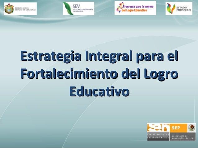 Estrategia Integral para elEstrategia Integral para elFortalecimiento del LogroFortalecimiento del LogroEducativoEducativo