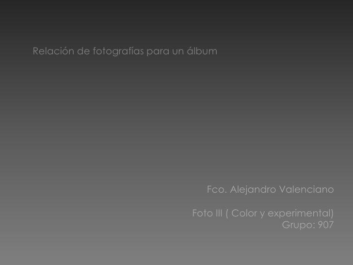 Relación de fotografías para un álbum<br />Fco. Alejandro Valenciano<br />Foto III ( Color y experimental)<br />Grupo: 907...