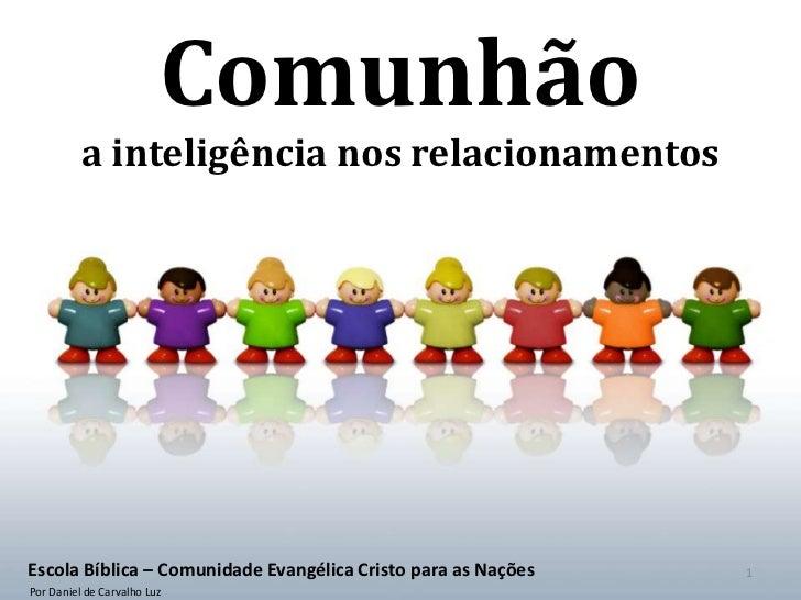 Comunhão          a inteligência nos relacionamentosEscola Bíblica – Comunidade Evangélica Cristo para as Nações   1Por Da...