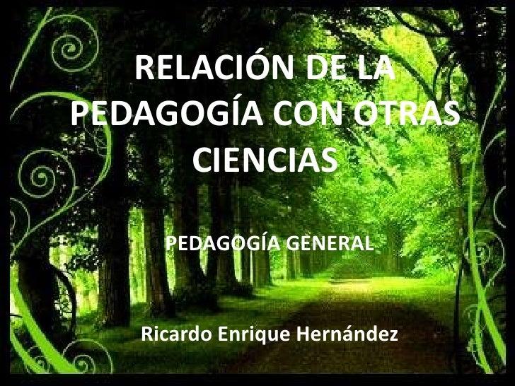 RELACIÓN DE LA PEDAGOGÍA CON OTRAS CIENCIAS<br />PEDAGOGÍA GENERAL<br />Ricardo Enrique Hernández <br />