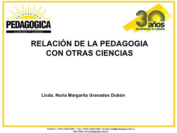 RELACIÓN DE LA PEDAGOGIA   CON OTRAS CIENCIAS  Licda. Nuria Margarita Granados Dubón