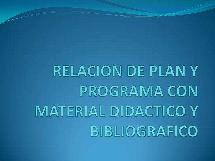 RELACION DE PLAN Y PROGRAMA CON MATERIAL DIDACTICO Y BIBLIOGRAFICO<br />