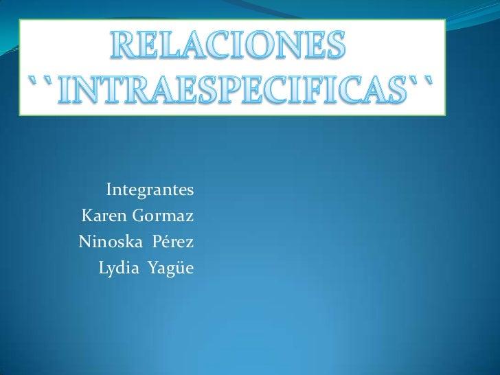 RELACIONES <br />``INTRAESPECIFICAS``<br />Integrantes <br />Karen Gormaz<br />Ninoska  Pérez<br />Lydia  Yagüe<br />