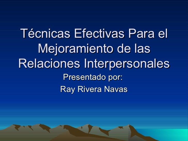 Técnicas  Efectivas  Para  el Mejoramiento de las Relaciones Interpersonales Presentado por:  Ray Rivera Navas