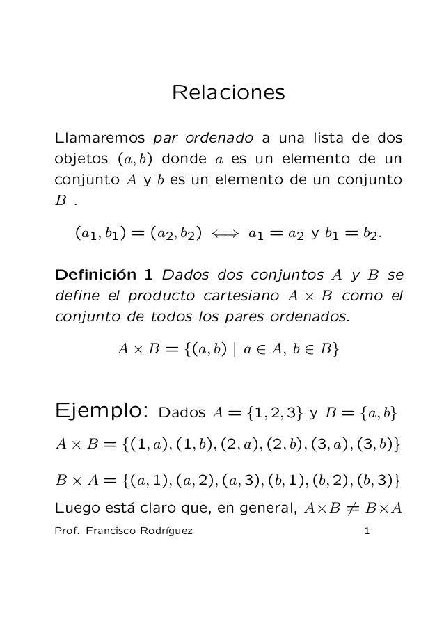 Relaciones Llamaremos par ordenado a una lista de dos objetos (a, b) donde a es un elemento de un conjunto A y b es un ele...