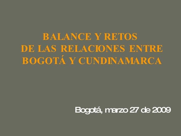 BALANCE Y RETOS   DE LAS RELACIONES ENTRE  BOGOTÁ Y CUNDINAMARCA Bogotá, marzo 27 de 2009