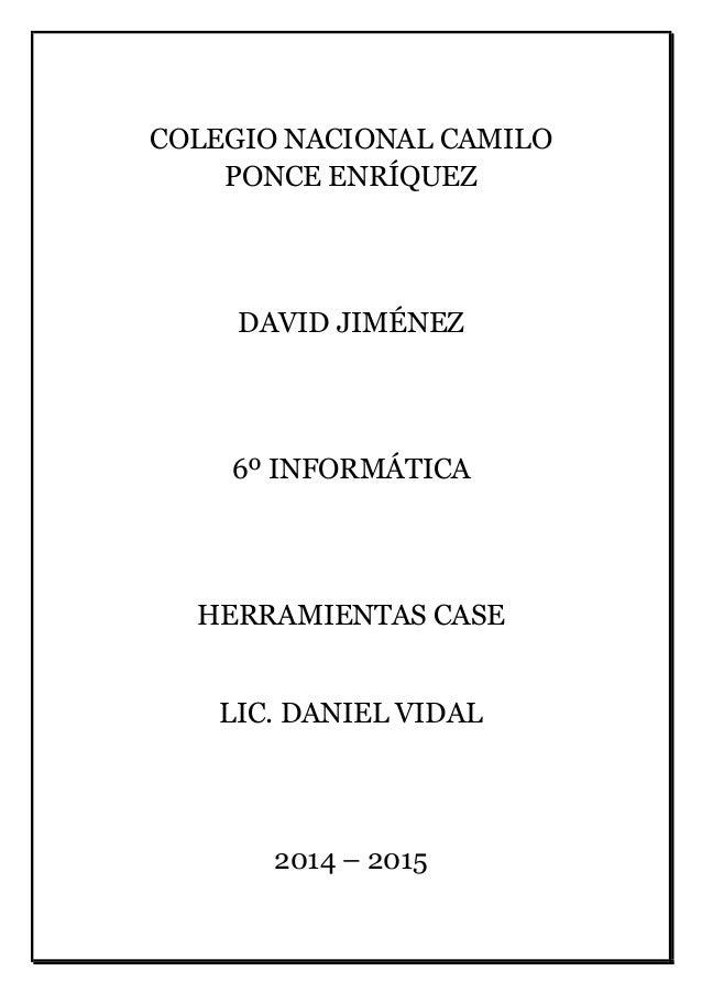 COLEGIO NACIONAL CAMILO PONCE ENRÍQUEZ DAVID JIMÉNEZ 6º INFORMÁTICA HERRAMIENTAS CASE LIC. DANIEL VIDAL 2014 – 2015