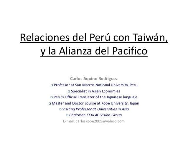 Relaciones del Perú con Taiwán,    y la Alianza del Pacifico                  Carlos Aquino Rodríguez        Professor at...