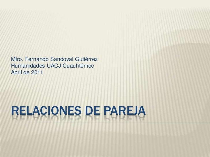 Mtro. Fernando Sandoval Gutiérrez<br />Humanidades UACJ Cuauhtémoc<br />Abril de 2011<br />Relaciones de pareja<br />