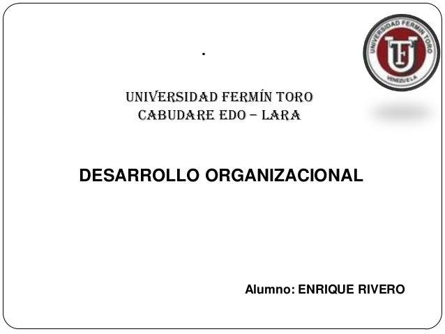 . Universidad Fermín Toro CABUDARE Edo – Lara Alumno: ENRIQUE RIVERO DESARROLLO ORGANIZACIONAL