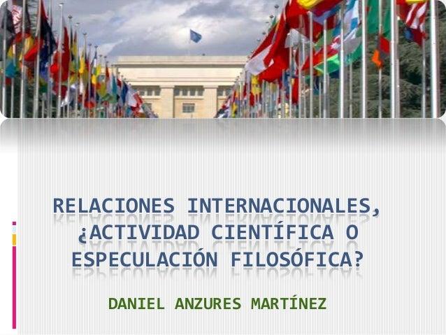 RELACIONES INTERNACIONALES,  ¿ACTIVIDAD CIENTÍFICA O ESPECULACIÓN FILOSÓFICA?    DANIEL ANZURES MARTÍNEZ