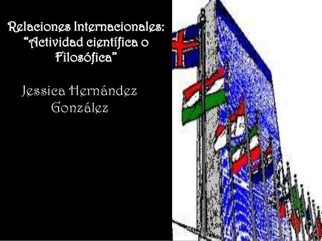 """Relaciones Internacionales:  """"Actividad científica o        Filosófica""""  Jessica Hernández       González"""