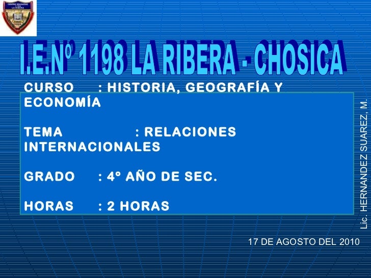 I.E.Nº 1198 LA RIBERA - CHOSICA 17 DE AGOSTO DEL 2010 Lic. HERNANDEZ SUAREZ, M. CURSO : HISTORIA, GEOGRAFÍA Y ECONOMÍA TEM...