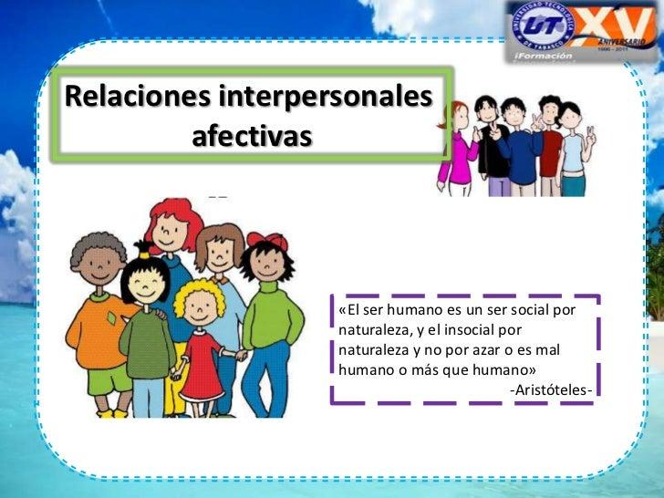 Relaciones interpersonales         afectivas                   «El ser humano es un ser social por                   natur...