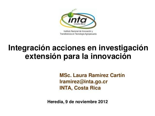 MSc. Laura Ramírez Cartín lramirez@inta.go.cr INTA, Costa Rica Integración acciones en investigación extensión para la inn...