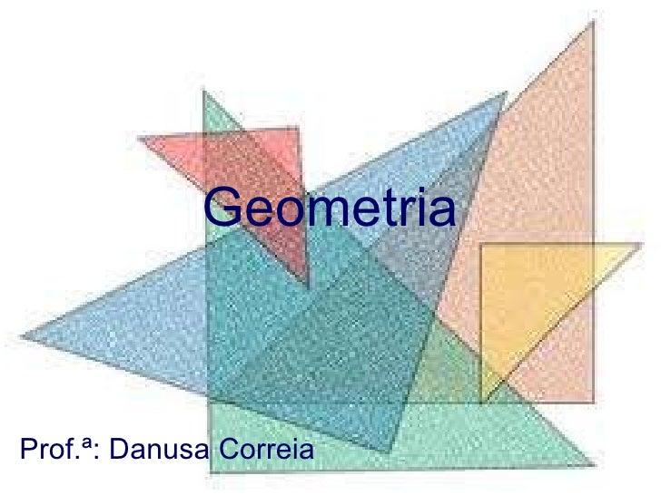 Geometria Prof.ª: Danusa Correia