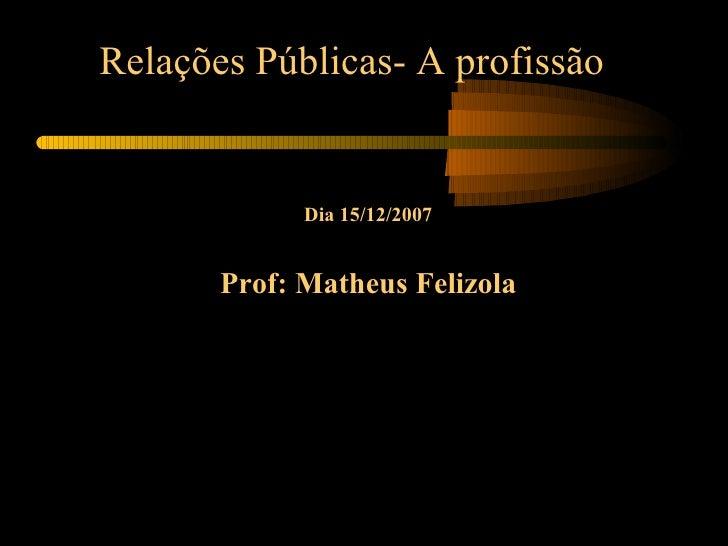 Relações Públicas- A profissão Dia 15/12/2007 Prof: Matheus Felizola