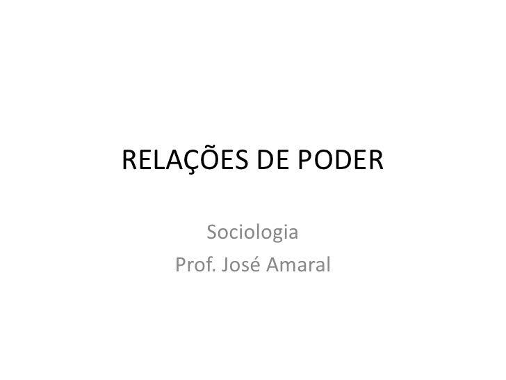 RELAÇÕES DE PODER      Sociologia   Prof. José Amaral