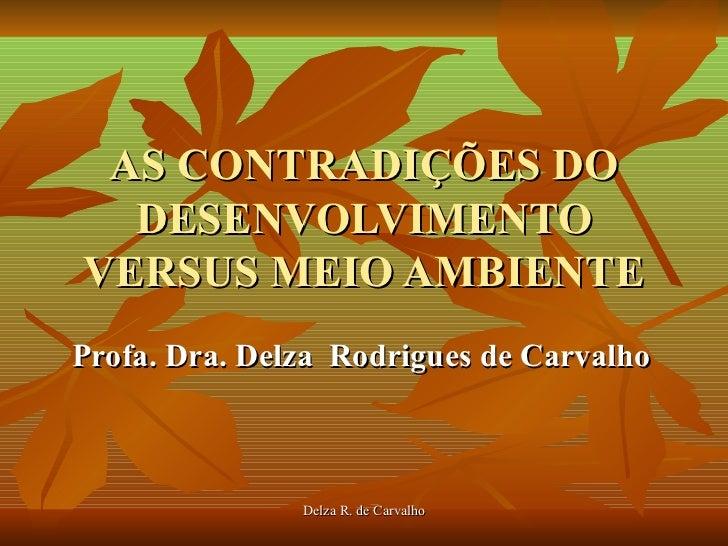 AS CONTRADIÇÕES DO  DESENVOLVIMENTOVERSUS MEIO AMBIENTEProfa. Dra. Delza Rodrigues de Carvalho               Delza R. de C...