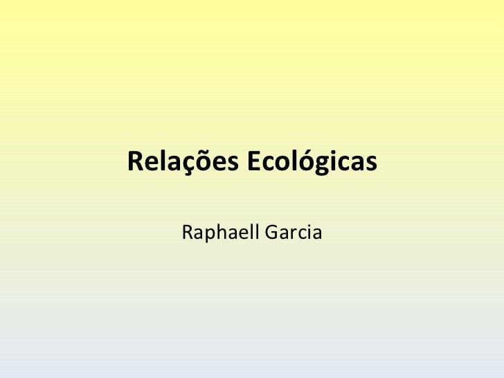 Relações Ecológicas    Raphaell Garcia