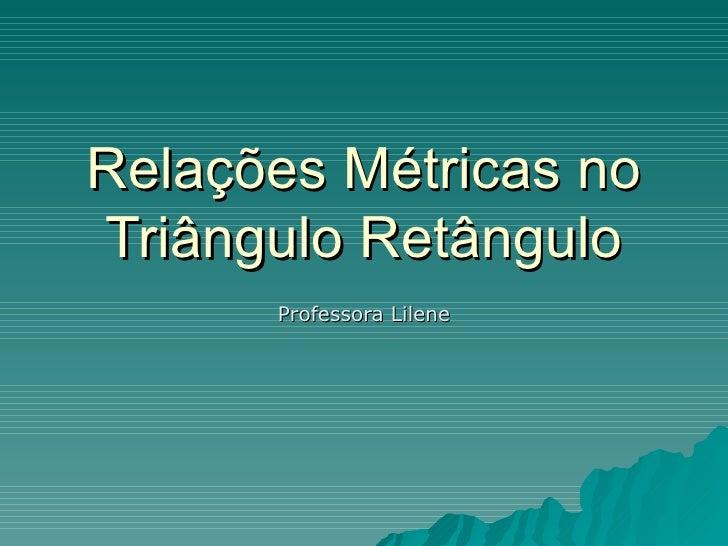 Relações Métricas no Triângulo Retângulo Professora Lilene