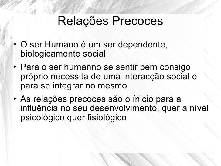 Relações Precoces <ul><li>O ser Humano é um ser dependente, biologicamente social </li></ul><ul><li>Para o ser humanno se ...