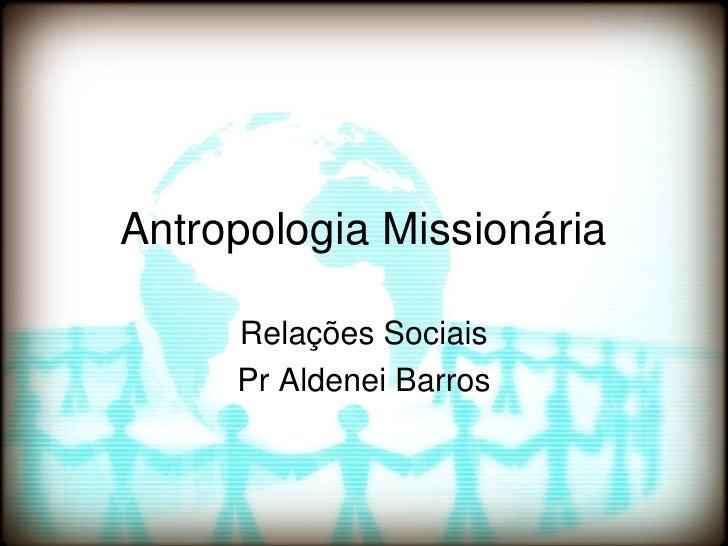 Antropologia Missionária     Relações Sociais     Pr Aldenei Barros