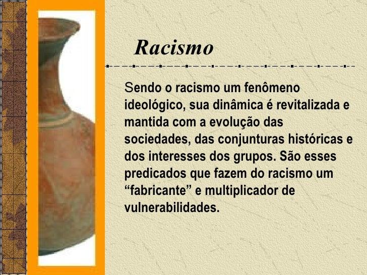 Racismo <ul><li>S endo o racismo um fenômeno ideológico, sua dinâmica é revitalizada e mantida com a evolução das sociedad...