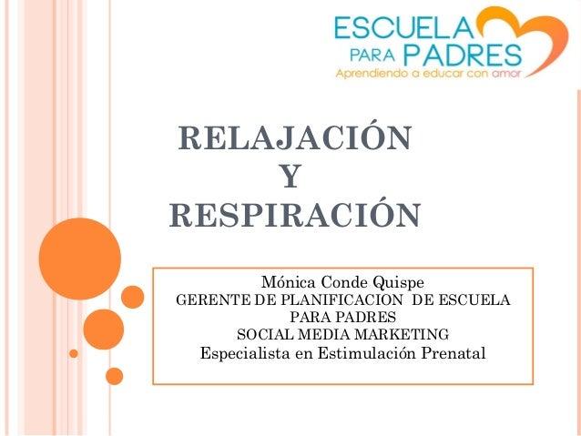 RELAJACIÓN Y RESPIRACIÓN Mónica Conde Quispe  GERENTE DE PLANIFICACION DE ESCUELA PARA PADRES SOCIAL MEDIA MARKETING  Espe...