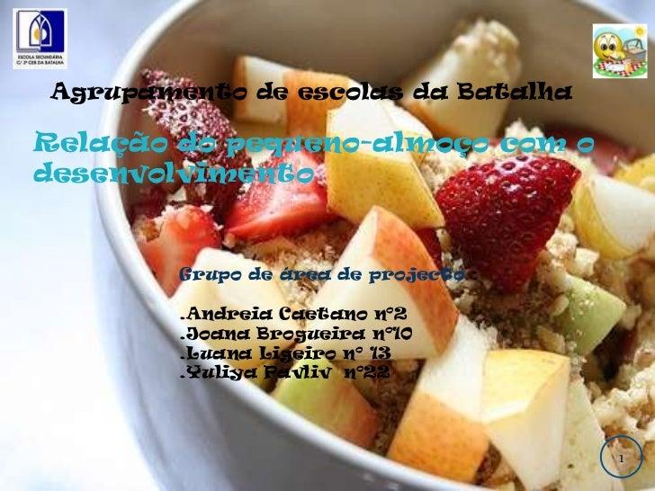 Agrupamento de escolas da Batalha <br />Relação do pequeno-almoço com o desenvolvimento <br />Grupo de área de projecto :<...