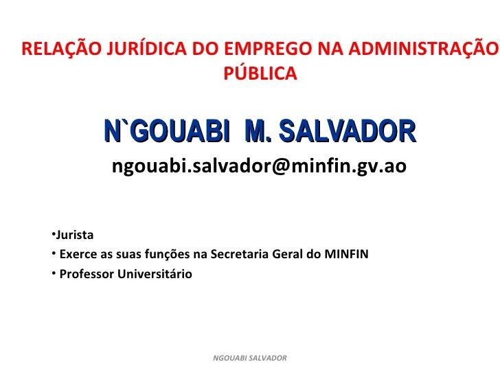 RELAÇÃO JURÍDICA DO EMPREGO NA ADMINISTRAÇÃO PÚBLICA <ul><li>N`GOUABI  M. SALVADOR </li></ul><ul><li>[email_address] </li>...